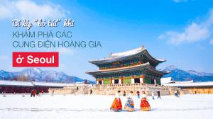 """Bí kíp """"bỏ túi"""" khi khám phá các cung điện hoàng gia ở Seoul"""