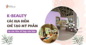 K-Beauty: Các địa điểm chế tạo mỹ phẩm tại các khu tổ hợp văn hóa